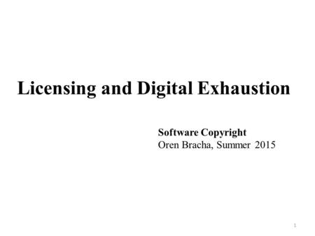 Licensing and Digital Exhaustion 1 Software Copyright Oren Bracha, Summer 2015.