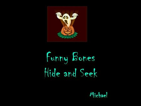 Funny Bones Hide and Seek Michael This is the story of three skeletons. In a dark spooky town there was a dark creepy house. In the dark creepy house.