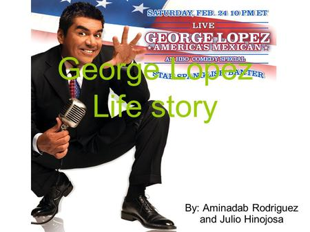George Lopez Life story By: Aminadab Rodriguez and Julio Hinojosa.