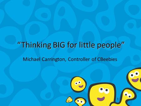 "1 ""Thinking BIG for little people"" Michael Carrington, Controller of CBeebies."