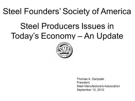 Thomas A. Danjczek President Steel Manufacturers Association September 13, 2010 Steel Founders' Society of America Steel Producers Issues in Today's Economy.