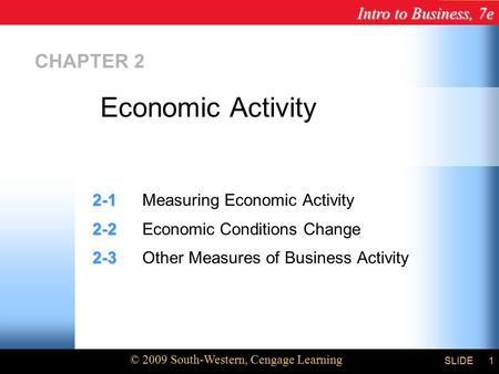 Intro to Business, 7e © 2009 South-Western, Cengage Learning SLIDE1 CHAPTER 2 2-1 2-1Measuring Economic Activity 2-2 2-2Economic Conditions Change 2-3.