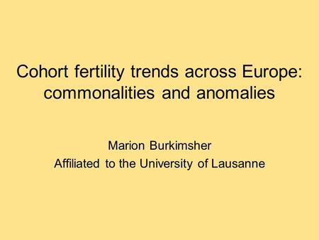 Cohort fertility trends across Europe: commonalities and anomalies Marion Burkimsher Affiliated to the University of Lausanne.