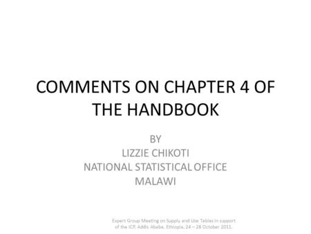 COMMENTS ON CHAPTER 4 OF THE HANDBOOK BY LIZZIE CHIKOTI NATIONAL STATISTICAL OFFICE MALAWI Expert Group Meeting on Supply and Use Tables in support of.