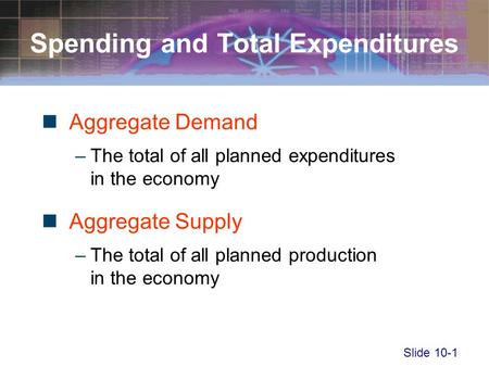 Slide 10-1 Spending and Total Expenditures Aggregate Demand –The total of all planned expenditures in the economy Aggregate Supply –The total of all planned.