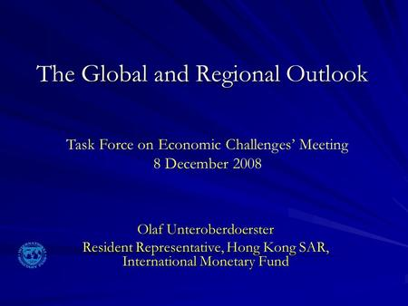 The Global and Regional Outlook Olaf Unteroberdoerster Resident Representative, Hong Kong SAR, International Monetary Fund Task Force on Economic Challenges'