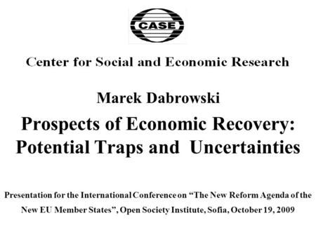 "Marek Dabrowski Prospects of Economic Recovery: Potential Traps and Uncertainties Presentation for the International Conference on ""The New Reform Agenda."