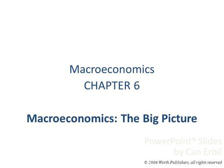 Macroeconomics CHAPTER 6 Macroeconomics: The Big Picture PowerPoint® Slides by Can Erbil © 2006 Worth Publishers, all rights reserved.
