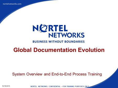10/18/2015 NORTEL NETWORKS CONFIDENTIAL – FOR TRAINING PURPOSES ONLY Global Documentation Evolution System Overview and End-to-End Process Training.