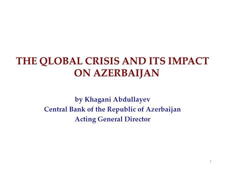 THE QLOBAL CRISIS AND ITS IMPACT ON AZERBAIJAN by Khagani Abdullayev Central Bank of the Republic of Azerbaijan Acting General Director 1.