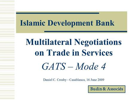 Islamic Development Bank Multilateral Negotiations on Trade in Services GATS – Mode 4 Daniel C. Crosby - Casablanca, 16 June 2009 Budin & Associés.