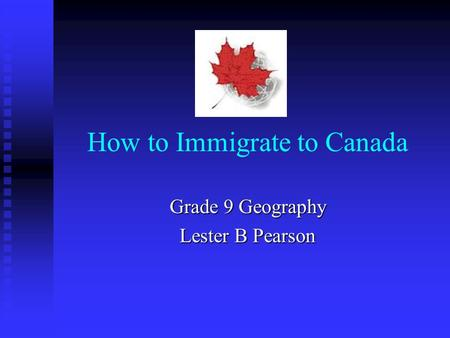 How to Immigrate to Canada Grade 9 Geography Lester B Pearson.