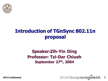 NTU Confidential 1 Introduction of TGnSync 802.11n proposal Speaker:Zih-Yin Ding Professor: Tzi-Dar Chiueh September 27 th, 2004.