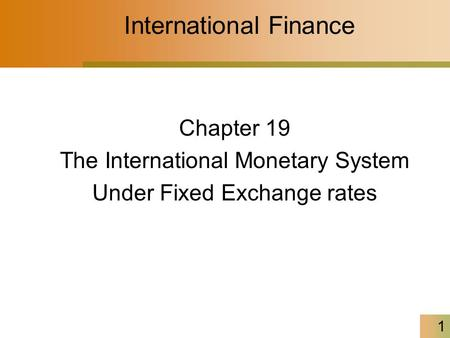 1 International Finance Chapter 19 The International Monetary System Under Fixed Exchange rates.