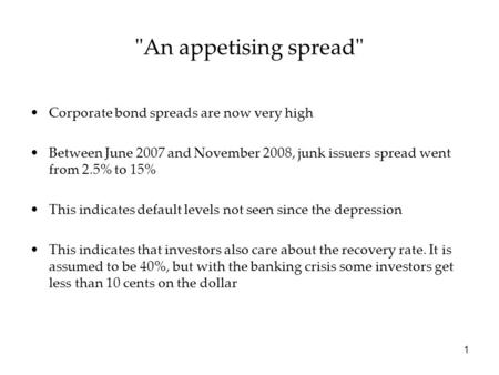 1 An appetising spread Corporate bond spreads are now very high Between June 2007 and November 2008, junk issuers spread went from 2.5% to 15% This indicates.
