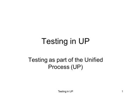 Testing in UP1 Testing as part of the Unified Process (UP)