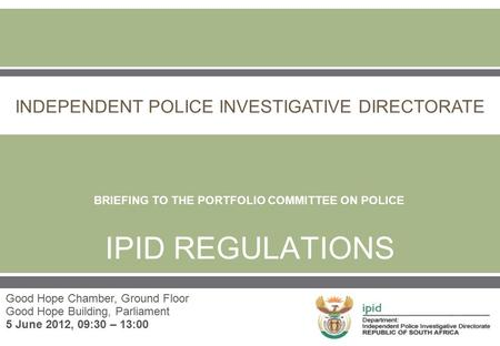 Click to edit Master subtitle style  IPID REGULATIONS Good Hope Chamber, Ground Floor Good Hope Building, Parliament 5 June 2012, 09:30 – 13:00 INDEPENDENT.
