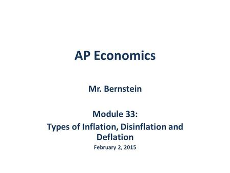 AP Economics Mr. Bernstein Module 33: Types of Inflation, Disinflation and Deflation February 2, 2015.