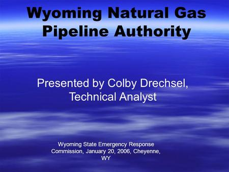 Wyoming Natural Gas Pipeline Authority Wyoming State Emergency Response Commission, January 20, 2006, Cheyenne, WY Presented by Colby Drechsel, Technical.