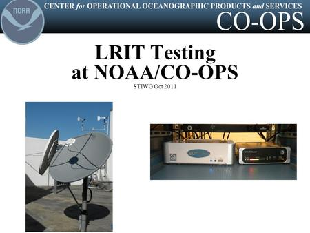 LRIT Testing at NOAA/CO-OPS STIWG Oct 2011. CENTER for OPERATIONAL OCEANOGRAPHIC PRODUCTS and SERVICES CO-OPS operates a DOMSAT system at its two regional.