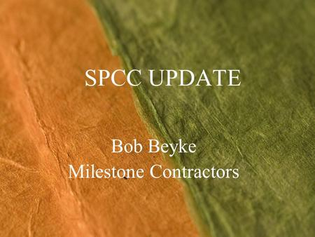 SPCC UPDATE Bob Beyke Milestone Contractors. State of Flux – No Longer Revised final rules published 7/17/02 Major issues with final rule - lawsuits Multiple.