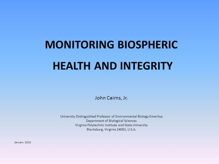 MONITORING BIOSPHERIC HEALTH AND INTEGRITY John Cairns, Jr. University Distinguished Professor of Environmental Biology Emeritus Department of Biological.