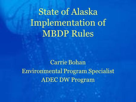 State of Alaska Implementation of MBDP Rules Carrie Bohan Environmental Program Specialist ADEC DW Program.