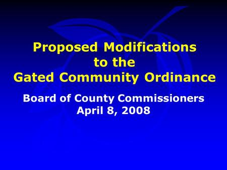 Proposed Modifications to the Gated Community Ordinance Board of County Commissioners April 8, 2008.
