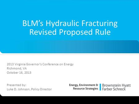 1 BLM's Hydraulic Fracturing Revised Proposed Rule 2013 Virginia Governor's Conference on Energy Richmond, VA October 16, 2013 Presented by: Luke D. Johnson,