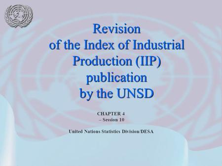 CHAPTER 4 – Session 10 United Nations Statistics Division/DESA Revision of the Index of Industrial Production (IIP) publication by the UNSD.