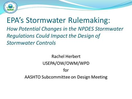 EPA's Stormwater Rulemaking: How Potential Changes in the NPDES Stormwater Regulations Could Impact the Design of Stormwater Controls Rachel Herbert USEPA/OW/OWM/WPD.
