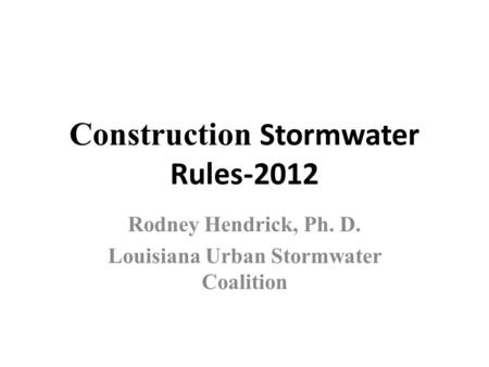Construction Stormwater Rules-2012 Rodney Hendrick, Ph. D. Louisiana Urban Stormwater Coalition.