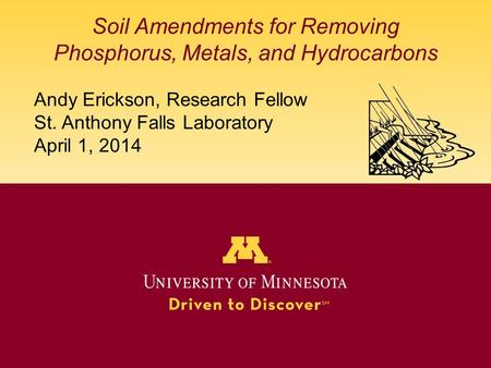 Soil Amendments for Removing Phosphorus, Metals, and Hydrocarbons Andy Erickson, Research Fellow St. Anthony Falls Laboratory April 1, 2014.