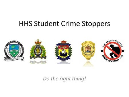 HHS Student Crime Stoppers Do the right thing!. Background Student Crime Stoppers is a program that encourages students in High School or College who.