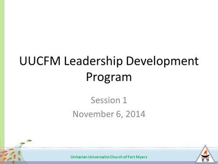 Unitarian Universalist Church of Fort Myers UUCFM Leadership Development Program Session 1 November 6, 2014.