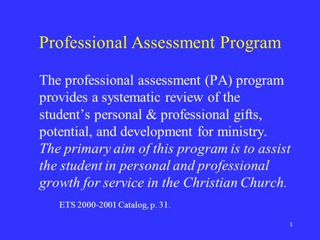 1 Professional Assessment Program The professional assessment (PA) program provides a systematic review of the student's personal & professional gifts,