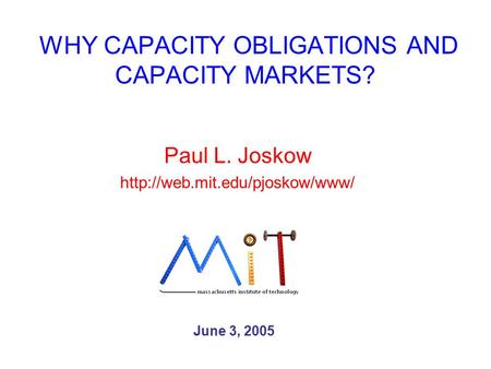WHY CAPACITY OBLIGATIONS AND CAPACITY MARKETS? Paul L. Joskow  June 3, 2005.