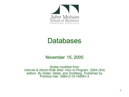 1 Databases November 15, 2005 Slides modified from Internet & World Wide Web: How to Program. 2004 (3rd) edition. By Deitel, Deitel, and Goldberg. Published.