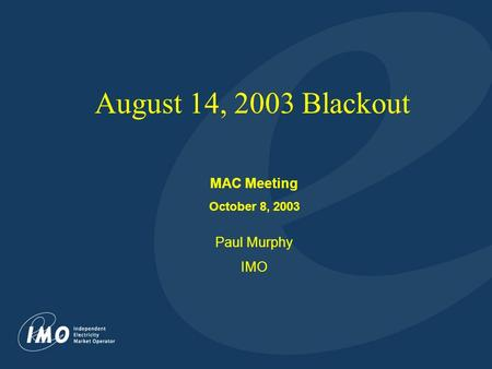 1 August 14, 2003 Blackout MAC Meeting October 8, 2003 Paul Murphy IMO.