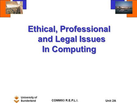 University of Sunderland COMM93 R.E.P.L.I. Unit 2A Ethical, Professional and Legal Issues In Computing Ethical, Professional and Legal Issues In Computing.