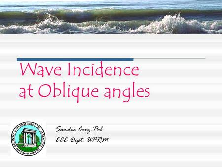 Wave Incidence at Oblique angles Sandra Cruz-Pol ECE Dept. UPRM.