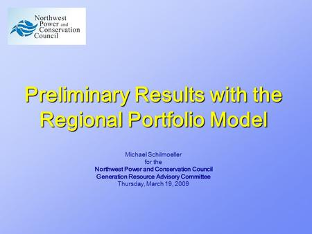 Preliminary Results with the Regional Portfolio Model Michael Schilmoeller for the Northwest Power and Conservation Council Generation Resource Advisory.