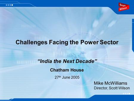 "Challenges Facing the Power Sector ""India the Next Decade"" Chatham House 27 th June 2005 Mike McWilliams Director, Scott Wilson."