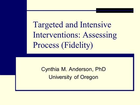 Targeted and Intensive Interventions: Assessing Process (Fidelity) Cynthia M. Anderson, PhD University of Oregon.