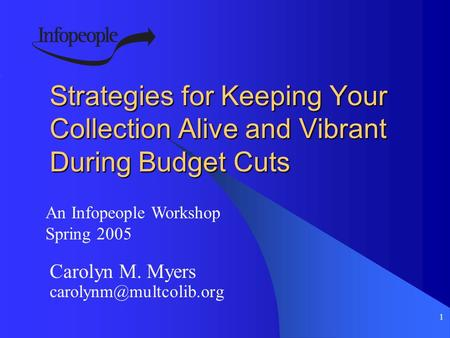 1 Strategies for Keeping Your Collection Alive and Vibrant During Budget Cuts Carolyn M. Myers An Infopeople Workshop Spring 2005.