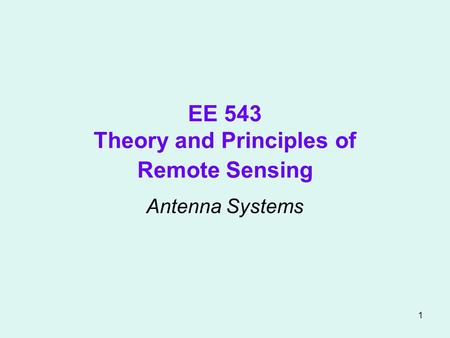 1 EE 543 Theory and Principles of Remote Sensing Antenna Systems.