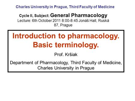 Introduction to pharmacology. Basic terminology. Prof. Kršiak Department of Pharmacology, Third Faculty of Medicine, Charles University in Prague Cycle.