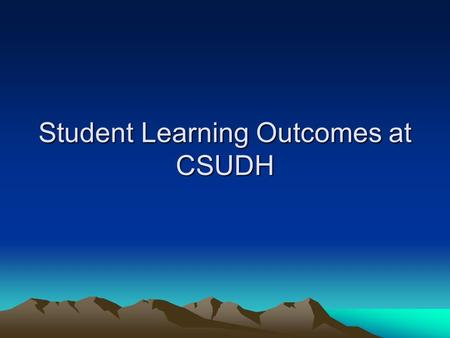 Student Learning Outcomes at CSUDH. Outcomes assessment can tell us if our students are really learning what we think they should be able to do.