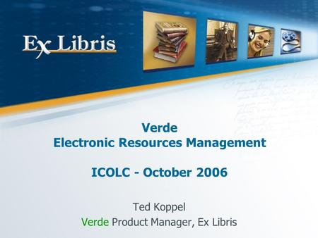 Verde Electronic Resources Management ICOLC - October 2006 Ted Koppel Verde Product Manager, Ex Libris.