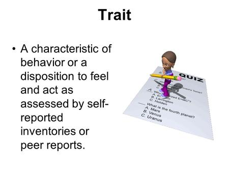 Trait A characteristic of behavior or a disposition to feel and act as assessed by self- reported inventories or peer reports.